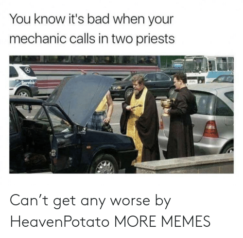 Bad, Dank, and Memes: You know it's bad when your  mechanic calls in two priests Can't get any worse by HeavenPotato MORE MEMES