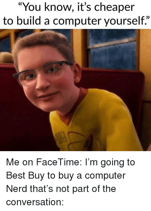"""Best Buy: """"You know, it's cheaper  to build a computer yourself."""" Me on FaceTime: I'm going to Best Buy to buy a computer Nerd that's not part of the conversation:"""