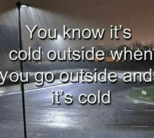 You Know: You know it's  cold outside when  you go outside and  jt's cold