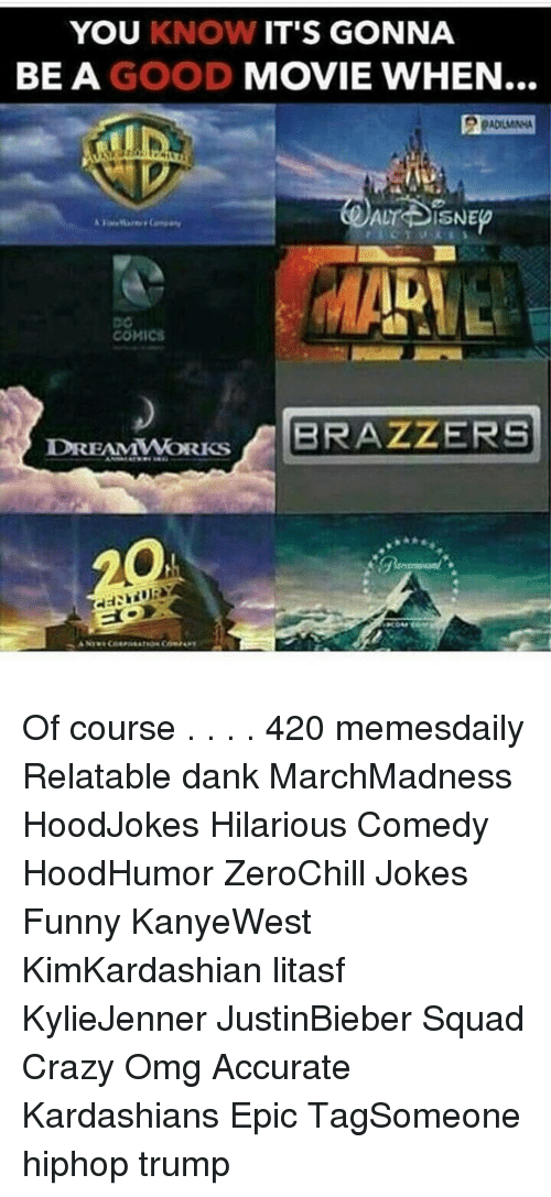 Disns: YOU KNOW IT'S GONNA  BE A GOOD MOVIE WHEN  ALT DISNE  COMICS  DREAMWORKS  BRAZZERS Of course . . . . 420 memesdaily Relatable dank MarchMadness HoodJokes Hilarious Comedy HoodHumor ZeroChill Jokes Funny KanyeWest KimKardashian litasf KylieJenner JustinBieber Squad Crazy Omg Accurate Kardashians Epic TagSomeone hiphop trump
