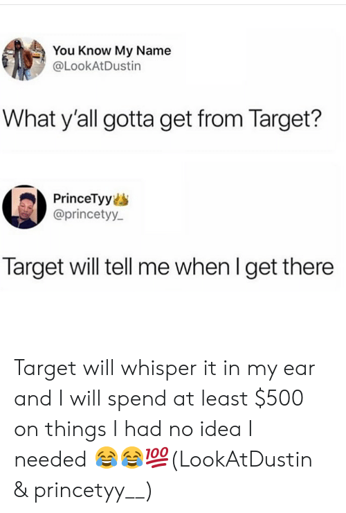 Memes, Target, and 🤖: You Know My Name  @LookAtDustin  What y'all gotta get from Target?  PrinceTyy  @princetyy  Target will tell me when l get there Target will whisper it in my ear and I will spend at least $500 on things I had no idea I needed 😂😂💯(LookAtDustin & princetyy__)