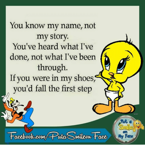 in-my-shoes: You know my name, not  my story.  You've heard what I've  done, not what I've been  through  If you were in my shoes,  you'd fall the first step  Facebook.com/ Puta Smileon Face  Fees