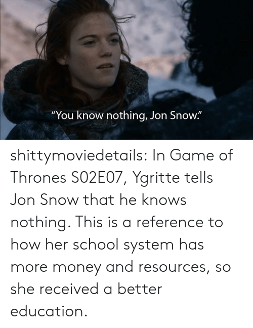 "Game of Thrones, Money, and School: ""You know nothing, Jon Snow."" shittymoviedetails:  In Game of Thrones S02E07, Ygritte tells Jon Snow that he knows nothing. This is a reference to how her school system has more money and resources, so she received a better education."