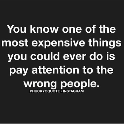 Memes, 🤖, and Insta: You know one of the  most expensive things  you could ever do is  pay attention to the  wrong people.  PHUCKYOQUOTE INSTA GRAM
