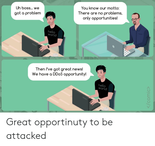 Hello, News, and Opportunity: You know our motto:  Uh boss... we  There are no problems,  only opportunities!  got a problem  hello  world  Then l've got great news!  We have a DDoS opportunity!  hello  world Great opportinuty to be attacked