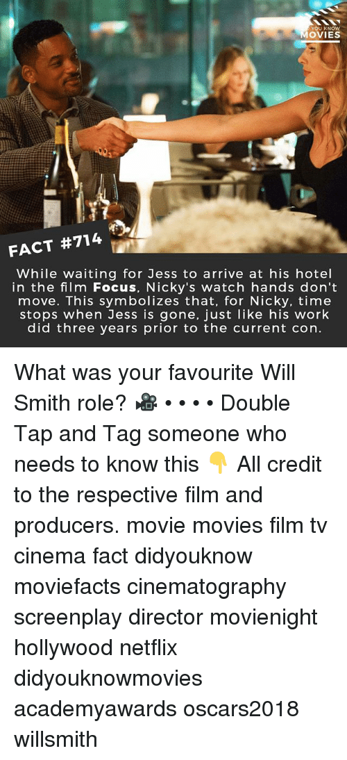 Memes, Movies, and Netflix: YOU KNOW  OVIES  FACT #714  While waiting for Jess to arrive at his hotel  in the film Focus, Nicky's watch hands don't  move. This symbolizes that, for Nicky, time  stops when Jess is gone, just like his work  did three years prior to the current con. What was your favourite Will Smith role? 🎥 • • • • Double Tap and Tag someone who needs to know this 👇 All credit to the respective film and producers. movie movies film tv cinema fact didyouknow moviefacts cinematography screenplay director movienight hollywood netflix didyouknowmovies academyawards oscars2018 willsmith