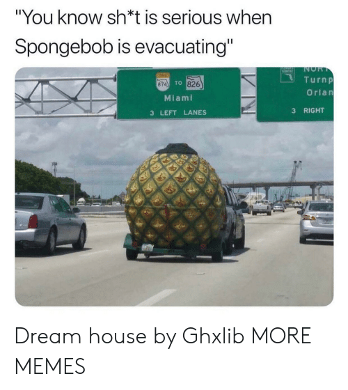"""Sh T: """"You know sh*t is serious when  Spongebob is evacuating""""  NOR  T  TINE  Turnp  TO 826  874  Orlan  Miami  RIGHT  3  3 LEFT LANES Dream house by Ghxlib MORE MEMES"""