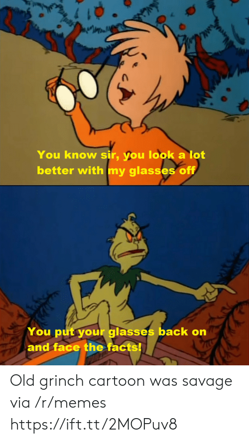 The Grinch: You know sir, you look a lot  better with my glasses off  You put your glasses back on  and face the facts! Old grinch cartoon was savage via /r/memes https://ift.tt/2MOPuv8