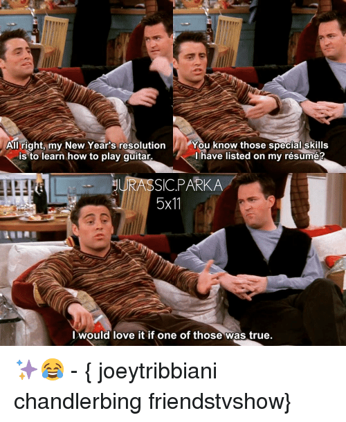Love, Memes, and True: You know those special skills  All right, my New Year's resolution  is to learn how to play guitar.  have listed on my résumé?  gURASSIC PARKA  5x11  I would love it if one of those was true. ✨😂 - { joeytribbiani chandlerbing friendstvshow}