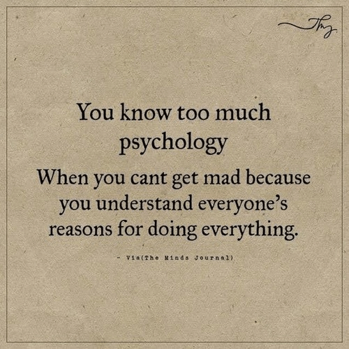 Too Much, Psychology, and Mad: You know too much  psychology  When you cant get mad because  you understand everyone's  reasons for doing everything  -Via(The Minds Journa 1)
