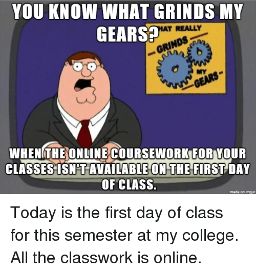 First Day Of Class: YOU KNOW WHAT GRINDS MY  GEARS  T REALLY  RINn  MY  WHENGTHEONUINÉCOURSEWORKFOR YOUR  CLASSES ISN'T AVAILABLE ON THE FIRST DAY  OF CLASS.  made on imgur Today is the first day of class for this semester at my college. All the classwork is online.