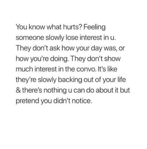 Life, How, and Ask: You know what hurts? Feeling  someone slowly lose interest in u.  They don't ask how your day was, or  how you're doing. They don't show  much interest in the convo. It's like  they're slowly backing out of your life  & there's nothingu can do about it but  pretend you didn't notice.