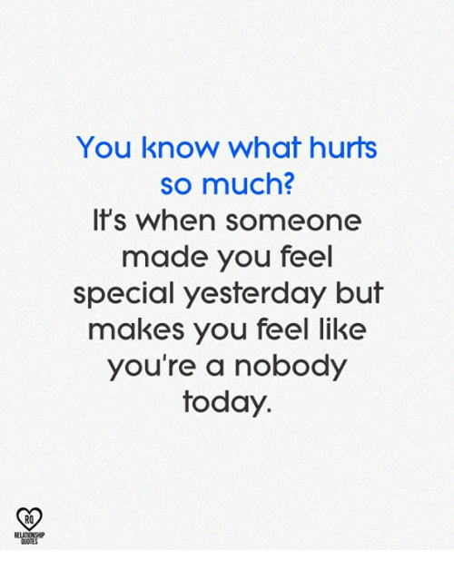 Memes, Today, and 🤖: You know what hurts  so much?  Is when someone  made you feel  special yesterday but  makes you feel like  you're a nobody  today.  RO  RELAT