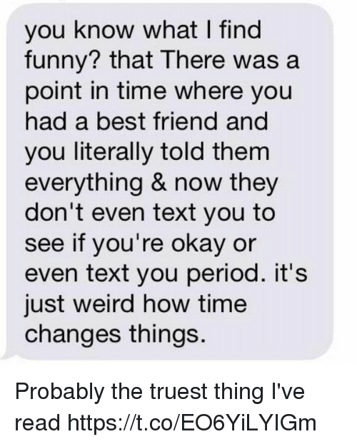 Best Friend, Funny, and Period: you know what I find  funny? that There was a  point in time where you  had a best friend and  you literally told them  everything & now they  don't even text you to  see if you're okay or  even text you period. it's  just weird how time  changes things Probably the truest thing I've read https://t.co/EO6YiLYIGm