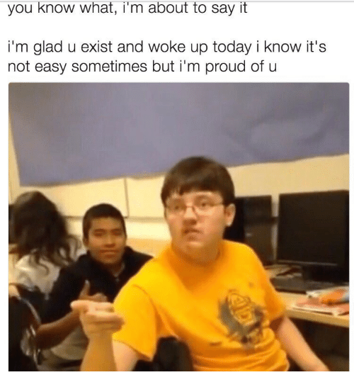 Say It, Today, and Proud: you know what, i'm about to say it  i'm glad u exist and woke up today i know it's  not easy sometimes but i'm proud of u