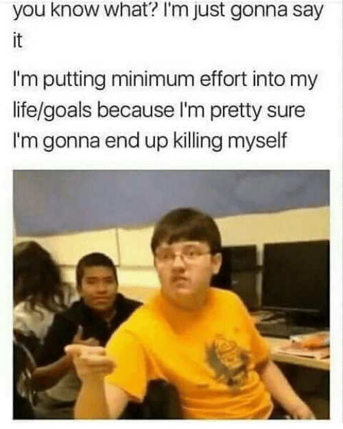 Goals, Life, and Say It: you know what'? I'm just gonna say  it  I'm putting minimum effort into my  life/goals because I'm pretty sure  I'm gonna end up killing myself