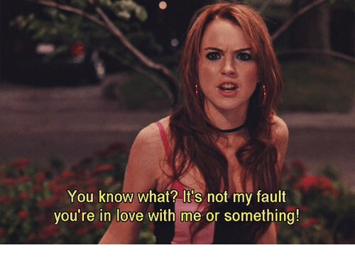 Love, You, and What: You know what? It's not my fault  you're in love with me or something!