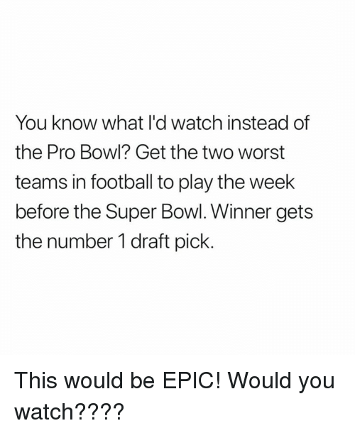 Football, Nfl, and Super Bowl: You know what l'd watch instead of  the Pro Bowl? Get the two worst  teams in football to play the week  before the Super Bowl. Winner gets  the number 1 draft pick. This would be EPIC!  Would you watch????