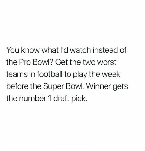 Football, Funny, and Super Bowl: You know what l'd watch instead of  the Pro Bowl? Get the two worst  teams in football to play the week  before the Super Bowl. Winner gets  the number 1 draft pick.