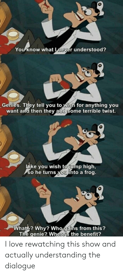 Rewatching: You know what never understood?  Genies. They tell you to wish for anything you  want and then they add some terrible twist.  Like you wish to jump high,  so he turns you into a frog.  What? Why? Who gains from this?  The genie? Where's the benefit? I love rewatching this show and actually understanding the dialogue