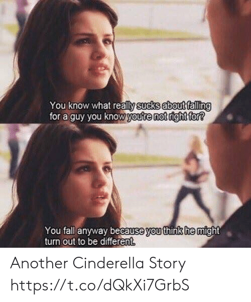 Cinderella : You know what really sucks about falling  for a guy you know youte not right for?  You fall anyway because you think he might  turn out to be different Another Cinderella Story https://t.co/dQkXi7GrbS