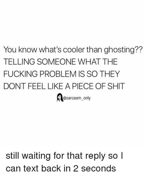 Fucking, Funny, and Memes: You know what's cooler than ghosting??  TELLING SOMEONE WHAT THE  FUCKING PROBLEM IS SO THEY  DONT FEEL LIKE A PIECE OF SHIT  @sarcasm_only still waiting for that reply so I can text back in 2 seconds