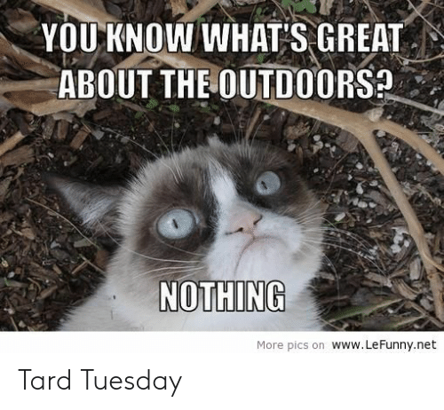 The Outdoors: YOU KNOW WHAT'S GREAT  ABOUT THE OUTDOORS  NOTHING  More pics on www.LeFunny.net Tard Tuesday