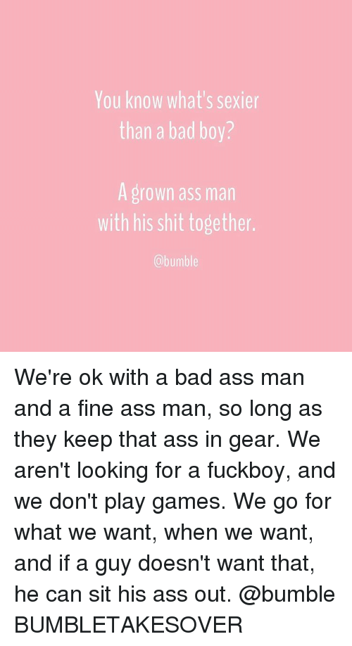 Bumbling: You know what's sexier  than a bad boy?  A grown ass man  with his shit together.  @bumble We're ok with a bad ass man and a fine ass man, so long as they keep that ass in gear. We aren't looking for a fuckboy, and we don't play games. We go for what we want, when we want, and if a guy doesn't want that, he can sit his ass out. @bumble BUMBLETAKESOVER