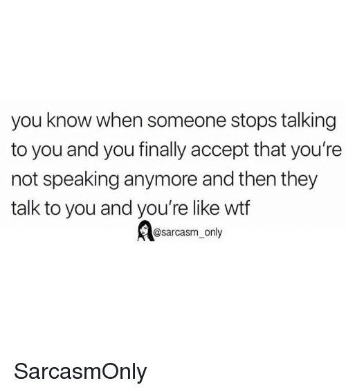 Funny, Memes, and Wtf: you know when someone stops talking  to you and you finally accept that you're  not speaking anymore and then they  talk to you and you're like wtf  @sarcasm only SarcasmOnly