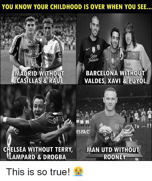 fac: YOU KNOW YOUR CHILDHOOD IS OVER WHEN YOU SEE...  IE  MADRID WITHOUT  CASILLAS & RAUL  BARCELONA WITHOUT  VALDES, XAVI &PUYOL  eS FAC  In  CHELSEA WITHOUT TERRY,  LAMPARD & DROGBA  MAN UTD WITHOUT  ROONEY This is so true! 😭