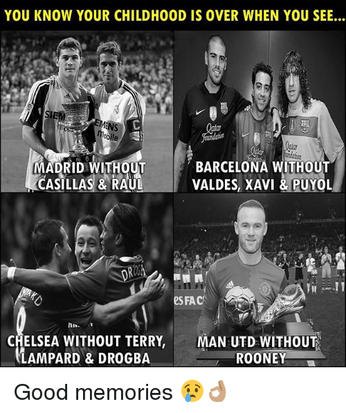 fac: YOU KNOW YOUR CHILDHOOD IS OVER WHEN YOU SEE...  MADRID WITHOUT  CASILLAS & RAUL  BARCELONA WITHOUT  VALDES, XAVI &PUYOL  ROSK  eS FAC  CHELSEA WITHOUT TERRY, MAN UTD WITHOUT  LAMPARD & DROGBA  ROONEY Good memories 😢👌🏽