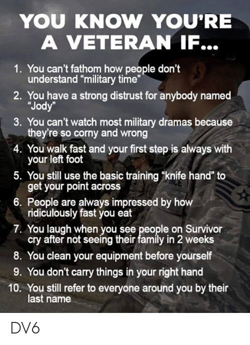 "Basic Training: YOU KNOW YOU'RE  A VETERAN IF...  1. You can't fathom how people don't  understand ""military time""  2. You have a strong distrust for anybody named  ""Jody  3. You can't watch most military dramas because  they're so corny and wrong  4. You walk fast and your first step is always with  your left foot  5. You still use the basic training ""knife hand"" to  get your point across  6. People are always impressed by h  ridiculously fast you eat  7. You laugh when you see people on Survivor  cry after not seeing their family in 2 weeks  8. You clean your equipment before yourself  9. You don't carry things in your right hand  10. You still refer to everyone around you by their  last name DV6"
