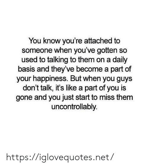 Happiness, Net, and Gone: You know you're attached to  someone when you've gotten so  used to talking to them on a daily  basis and they've become a part of  your happiness. But when you guys  don't talk, it's like a part of you is  gone and you just start to miss them  uncontrollably https://iglovequotes.net/