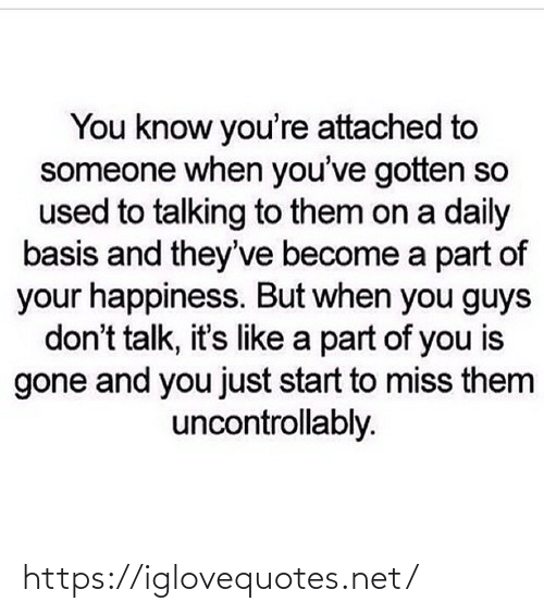 Like A: You know you're attached to  someone when you've gotten so  used to talking to them on a daily  basis and they've become a part of  your happiness. But when you guys  don't talk, it's like a part of you is  gone and you just start to miss them  uncontrollably. https://iglovequotes.net/
