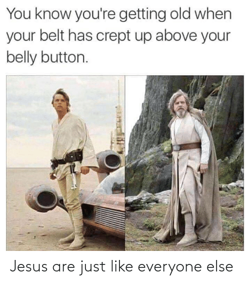 button: You know you're getting old when  your belt has crept up above your  belly button. Jesus are just like everyone else