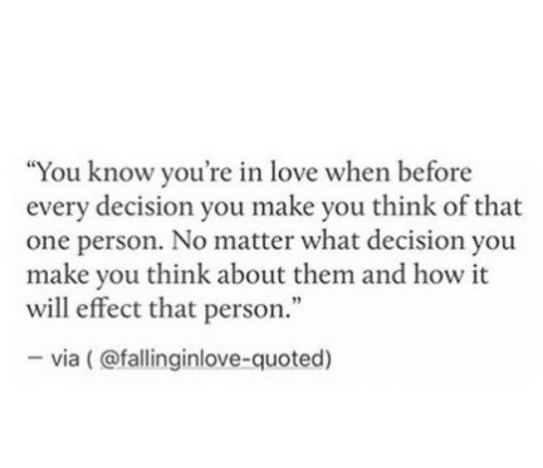 """quoted: """"You know you're in love when before  every decision you make you think of that  one person. No matter what decision you  make you think about them and how it  will effect that person.""""  -via (@fallinginlove-quoted)"""