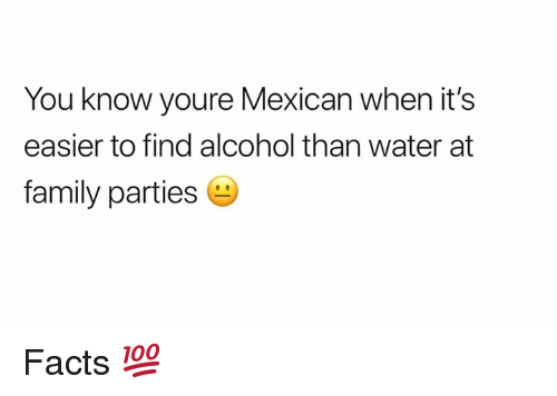 Facts, Family, and Memes: You know youre Mexican when it's  easier to find alcohol than water at  family parties Facts 💯