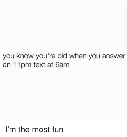 Youre Old: you know you're old when you answer  an 11pm text at 6am I'm the most fun
