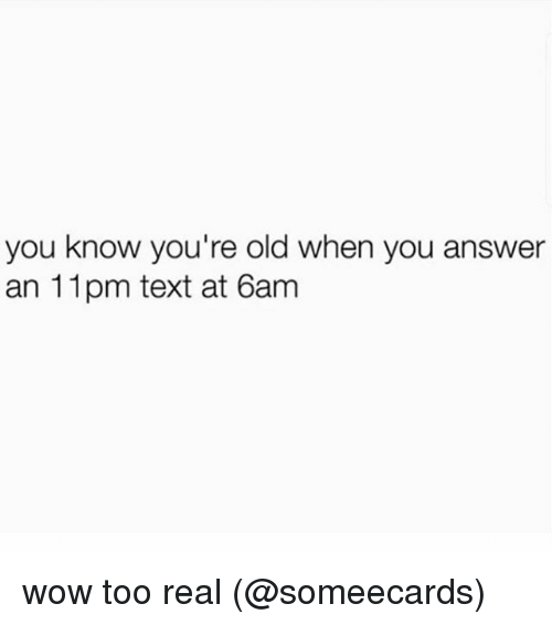 Youre Old: you know you're old when you answer  an 11pm text at 6am wow too real (@someecards)