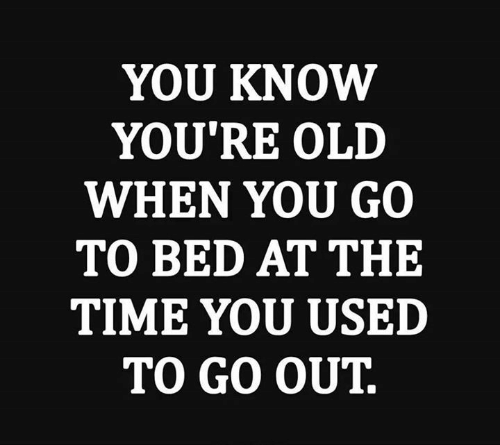 Youre Old: YOU KNOW  YOU'RE OLD  WHEN YOU GO  TO BED AT THE  TIME YOU USED  TO GO OUT.