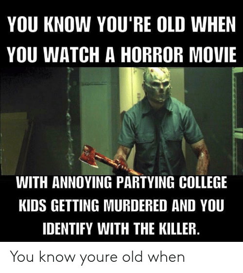 the killer: YOU KNOW YOU'RE OLD WHEN  YOU WATCH A HORROR MOVIE  WITH ANNOYING PARTYING COLLEGE  KIDS GETTING MURDERED AND YOU  IDENTIFY WITH THE KILLER You know youre old when