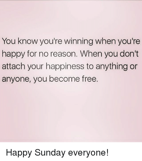 Free, Happy, and Sunday: You know you're winning when you're  happy for no reason. When you don't  attach your happiness to anything or  anyone, you become free. Happy Sunday everyone!