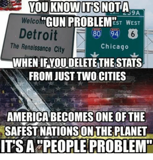 "America, Chicago, and Memes: YOU KNOWITS NOTA  39A  Welcof"" GUN PROBLEM  Detroit0  ""GUN PROBLEMEsT WEST  The Renaissance City  Chicago  WHEN IF YOU DELETE THE STATS  FROM JUST TWO CITIES  AMERICA BECOMES ONE OF THE  SAFEST NATIONSON THE PLANET  ITSA""PEOPLE PROBLEM"