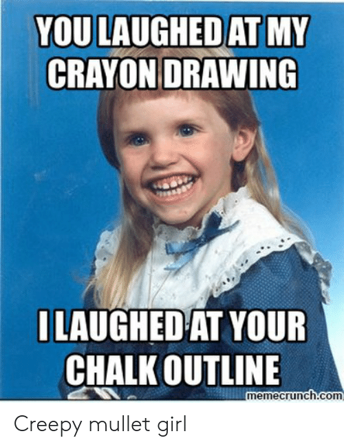 Creepy, Girl, and Com: YOU LAUGHED AT MY  CRAYON DRAWING  ILAUGHEDAT YOUR  CHALK OUTLINE  memecrunch com Creepy mullet girl