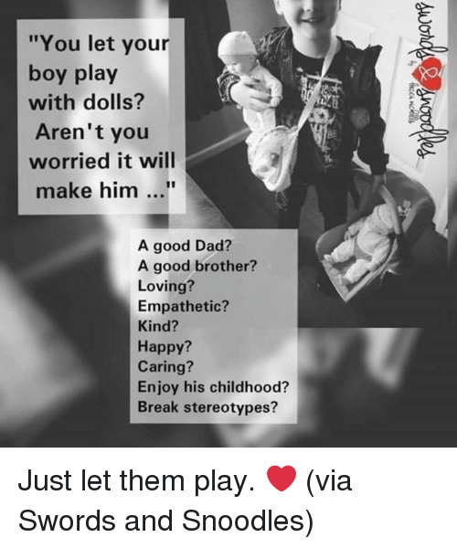 """Dad, Dank, and Break: """"You let your  boy play  with dolls?  Aren't you  worried it will  B5  make him...  A good Dad?  A good brother?  Loving?  Empathetic?  Kind?  Happy?  Caring?  Enjoy his childhood?  Break stereotypes? Just let them play. ❤️  (via Swords and Snoodles)"""