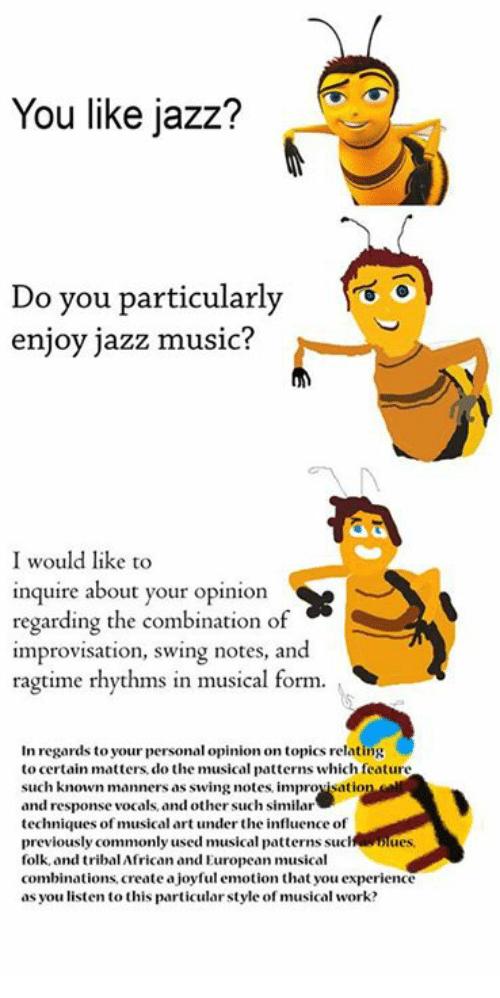 Funny, Art, and Jazz: You like jazz?  Do you particularly  enjoy jazz music?  I would like to  inquire about your opinion  regarding the combination of  improvisation, swing notes, and  ragtime rhythms in musical form.  In regards to your personal opinion on topics relating  to certain matters do the musical patterns which feature  such known manners as swing notes, improvisation  and response vocals, and other such similar  techniques of musical art under the influence of  previously commonly used musical patterns suc  folk, and tribal African and European musical  combinations create ajoyful emotion that you experience  as you en to this particular style of  work?  musical