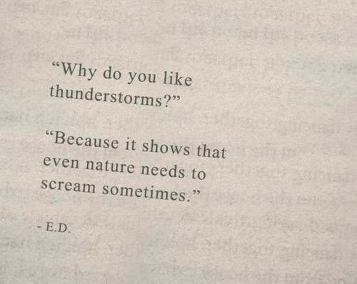 "Scream, Nature, and Why: you like  thunderstorms?""  ""Why do  ""Because it shows that  even nature needs to  scream sometimes.""  E.D."