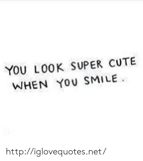 Cute, Http, and Smile: YOU LO0K SUPER CUTE  WHEN YOU SMILE http://iglovequotes.net/