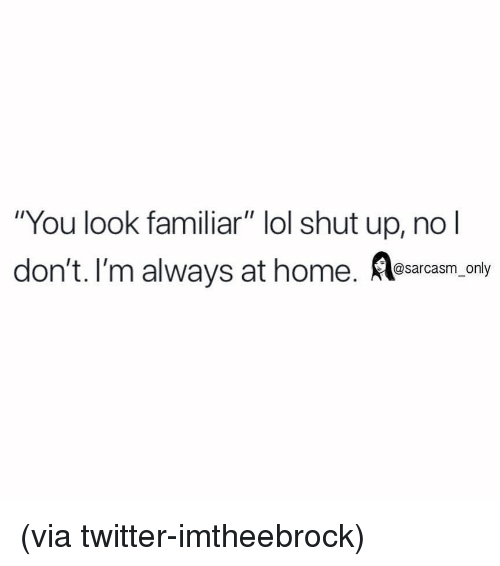 """Funny, Lol, and Memes: """"You look familiar"""" lol shut up, no l  don't. I'm always at home. esacasm.cony (via twitter-imtheebrock)"""