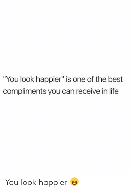 "Life, Best, and Can: ""You look happier"" is one of the best  compliments you can receive in life You look happier 😄"
